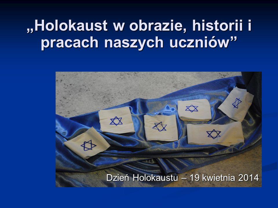 """Dzień Holokaustu – 19 kwietnia 2014 Dzień Holokaustu – 19 kwietnia 2014 """"Holokaust w obrazie, historii i pracach naszych uczniów"""
