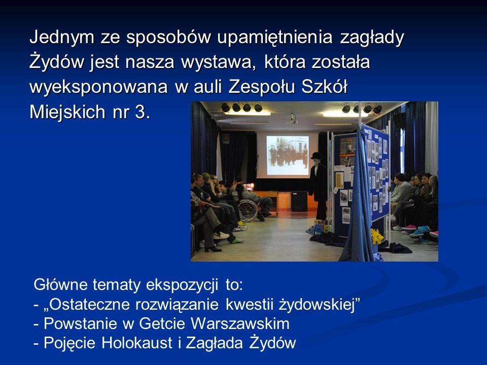 Jednym ze sposobów upamiętnienia zagłady Żydów jest nasza wystawa, która została wyeksponowana w auli Zespołu Szkół Miejskich nr 3.
