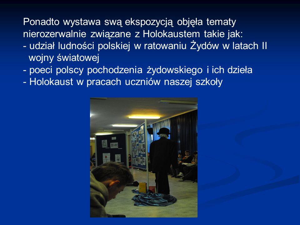 Ponadto wystawa swą ekspozycją objęła tematy nierozerwalnie związane z Holokaustem takie jak: - udział ludności polskiej w ratowaniu Żydów w latach II wojny światowej - poeci polscy pochodzenia żydowskiego i ich dzieła - Holokaust w pracach uczniów naszej szkoły