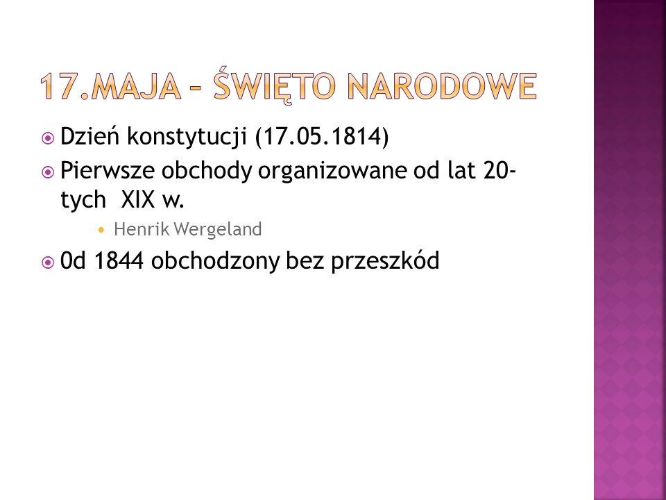  Dzień konstytucji (17.05.1814)  Pierwsze obchody organizowane od lat 20- tych XIX w. Henrik Wergeland  0d 1844 obchodzony bez przeszkód