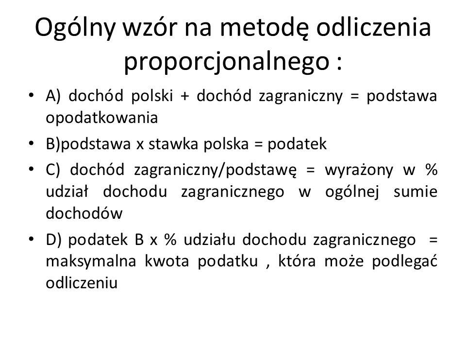Ogólny wzór na metodę odliczenia proporcjonalnego : A) dochód polski + dochód zagraniczny = podstawa opodatkowania B)podstawa x stawka polska = podatek C) dochód zagraniczny/podstawę = wyrażony w % udział dochodu zagranicznego w ogólnej sumie dochodów D) podatek B x % udziału dochodu zagranicznego = maksymalna kwota podatku, która może podlegać odliczeniu