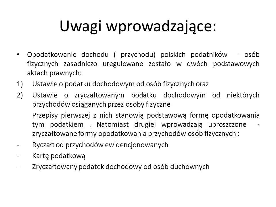 Uwagi wprowadzające: Opodatkowanie dochodu ( przychodu) polskich podatników - osób fizycznych zasadniczo uregulowane zostało w dwóch podstawowych aktach prawnych: 1)Ustawie o podatku dochodowym od osób fizycznych oraz 2)Ustawie o zryczałtowanym podatku dochodowym od niektórych przychodów osiąganych przez osoby fizyczne Przepisy pierwszej z nich stanowią podstawową formę opodatkowania tym podatkiem.