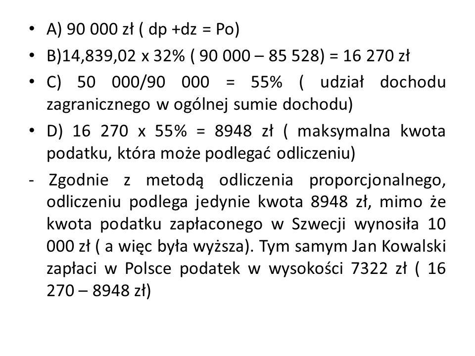A) 90 000 zł ( dp +dz = Po) B)14,839,02 x 32% ( 90 000 – 85 528) = 16 270 zł C) 50 000/90 000 = 55% ( udział dochodu zagranicznego w ogólnej sumie dochodu) D) 16 270 x 55% = 8948 zł ( maksymalna kwota podatku, która może podlegać odliczeniu) - Zgodnie z metodą odliczenia proporcjonalnego, odliczeniu podlega jedynie kwota 8948 zł, mimo że kwota podatku zapłaconego w Szwecji wynosiła 10 000 zł ( a więc była wyższa).