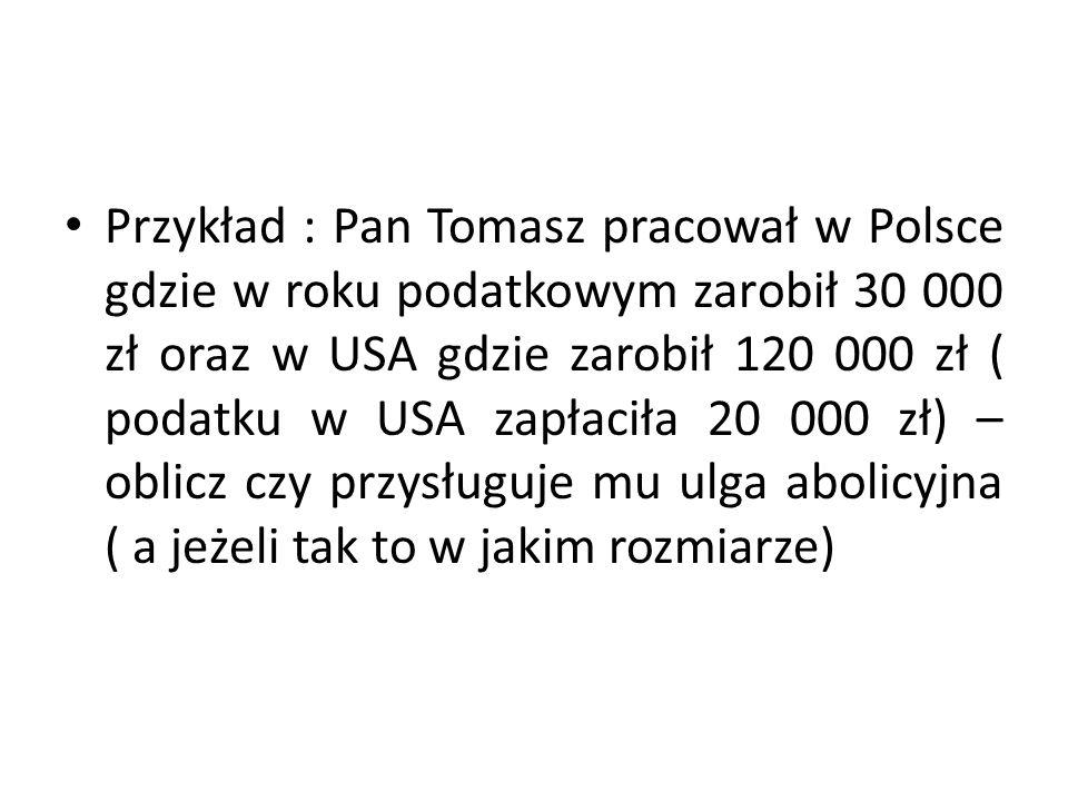 Przykład : Pan Tomasz pracował w Polsce gdzie w roku podatkowym zarobił 30 000 zł oraz w USA gdzie zarobił 120 000 zł ( podatku w USA zapłaciła 20 000 zł) – oblicz czy przysługuje mu ulga abolicyjna ( a jeżeli tak to w jakim rozmiarze)