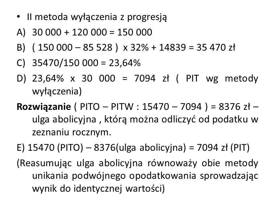 II metoda wyłączenia z progresją A)30 000 + 120 000 = 150 000 B)( 150 000 – 85 528 ) x 32% + 14839 = 35 470 zł C)35470/150 000 = 23,64% D)23,64% x 30 000 = 7094 zł ( PIT wg metody wyłączenia) Rozwiązanie ( PITO – PITW : 15470 – 7094 ) = 8376 zł – ulga abolicyjna, którą można odliczyć od podatku w zeznaniu rocznym.