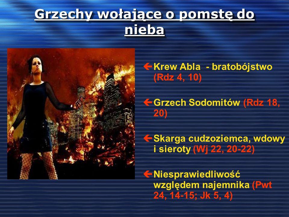 Grzechy wołające o pomstę do nieba çKrew Abla - bratobójstwo (Rdz 4, 10) çGrzech Sodomitów (Rdz 18, 20) çSkarga cudzoziemca, wdowy i sieroty (Wj 22, 20-22) çNiesprawiedliwość względem najemnika (Pwt 24, 14-15; Jk 5, 4)