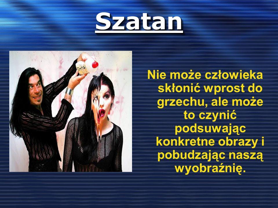 SzatanSzatan Nie może człowieka skłonić wprost do grzechu, ale może to czynić podsuwając konkretne obrazy i pobudzając naszą wyobraźnię.