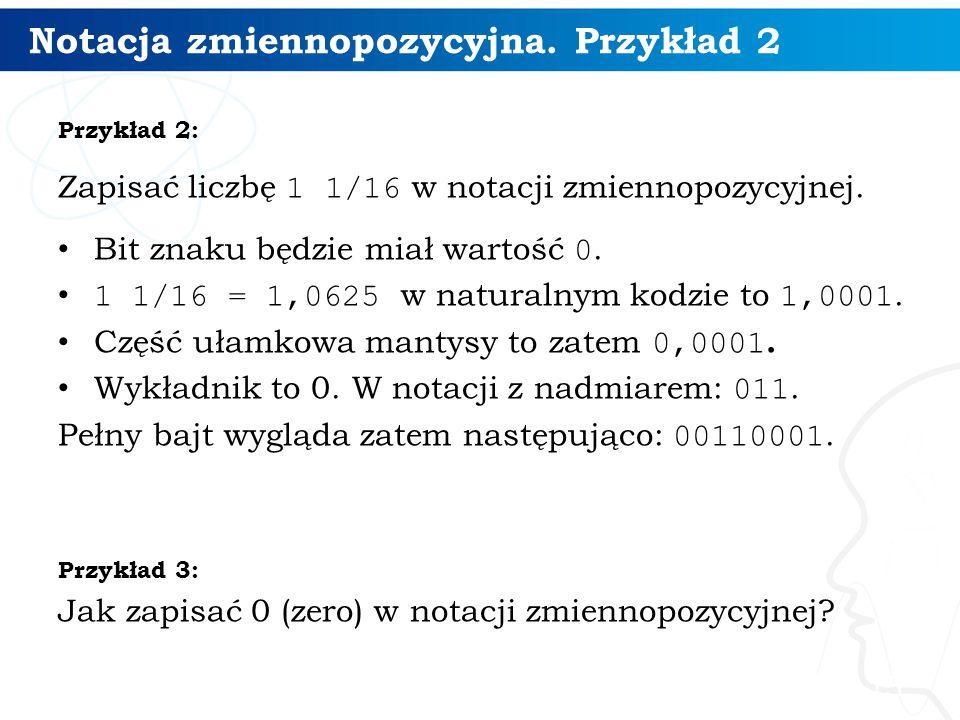 Notacja zmiennopozycyjna. Przykład 2 Przykład 2: Zapisać liczbę 1 1/16 w notacji zmiennopozycyjnej. Bit znaku będzie miał wartość 0. 1 1/16 = 1,0625 w