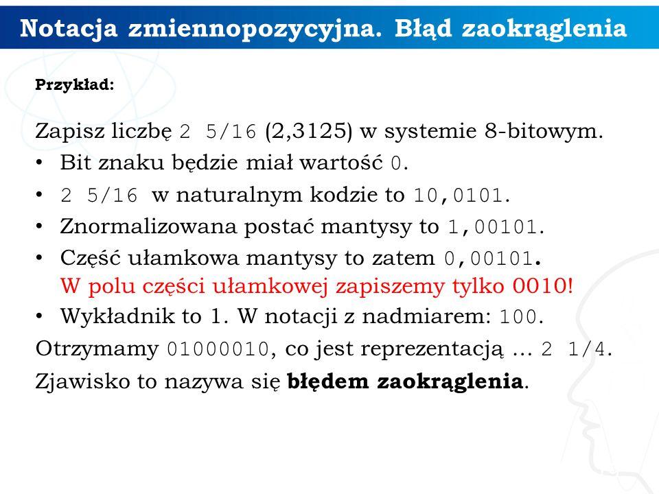 Notacja zmiennopozycyjna. Błąd zaokrąglenia Przykład: Zapisz liczbę 2 5/16 (2,3125) w systemie 8-bitowym. Bit znaku będzie miał wartość 0. 2 5/16 w na