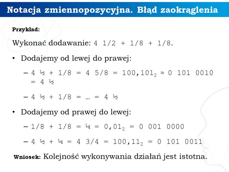 Notacja zmiennopozycyjna. Błąd zaokrąglenia Przykład: Wykonać dodawanie: 4 1/2 + 1/8 + 1/8. Dodajemy od lewej do prawej: – 4 ½ + 1/8 = 4 5/8 = 100,101