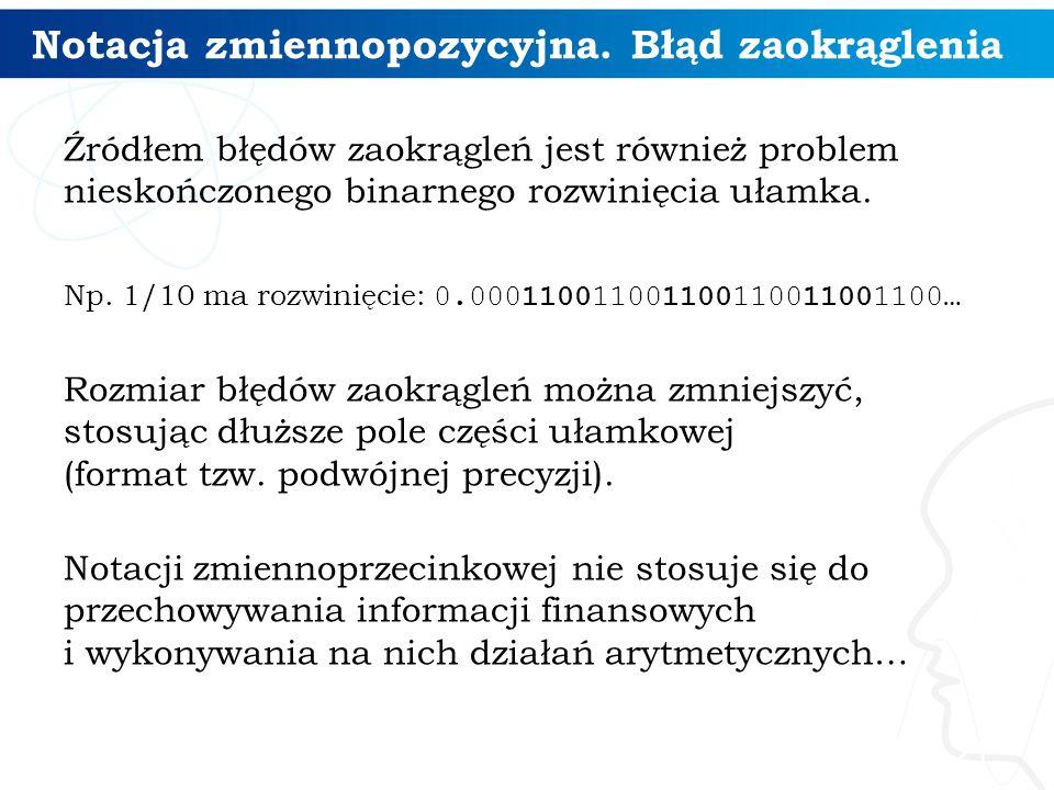 Notacja zmiennopozycyjna. Błąd zaokrąglenia Źródłem błędów zaokrągleń jest również problem nieskończonego binarnego rozwinięcia ułamka. Np. 1/10 ma ro