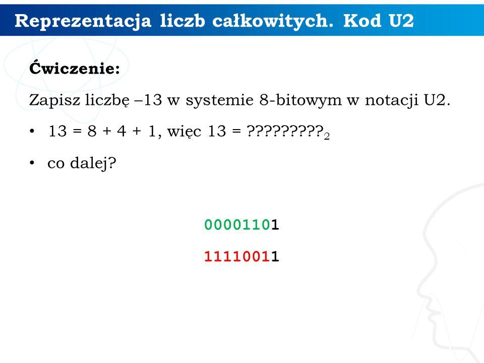 Reprezentacja liczb całkowitych. Kod U2 Ćwiczenie: Zapisz liczbę –13 w systemie 8-bitowym w notacji U2. 13 = 8 + 4 + 1, więc 13 = ????????? 2 co dalej