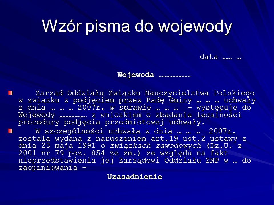 Wzór pisma do wojewody data …… … Wojewoda ………………… Zarząd Oddziału Związku Nauczycielstwa Polskiego w związku z podjęciem przez Radę Gminy … … … uchwał