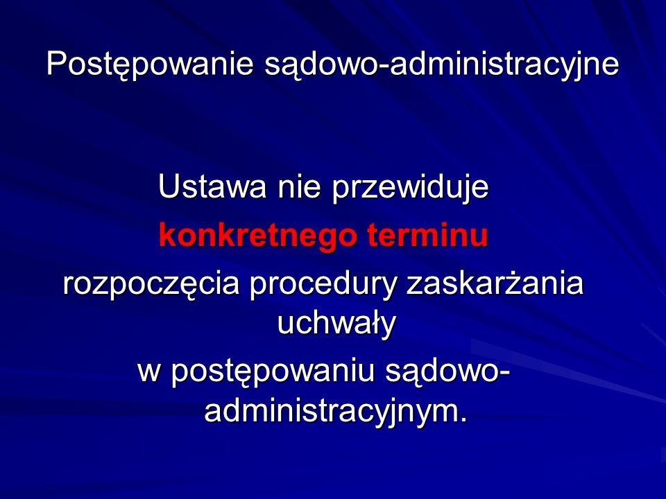 Postępowanie sądowo-administracyjne Ustawa nie przewiduje konkretnego terminu rozpoczęcia procedury zaskarżania uchwały w postępowaniu sądowo- adminis