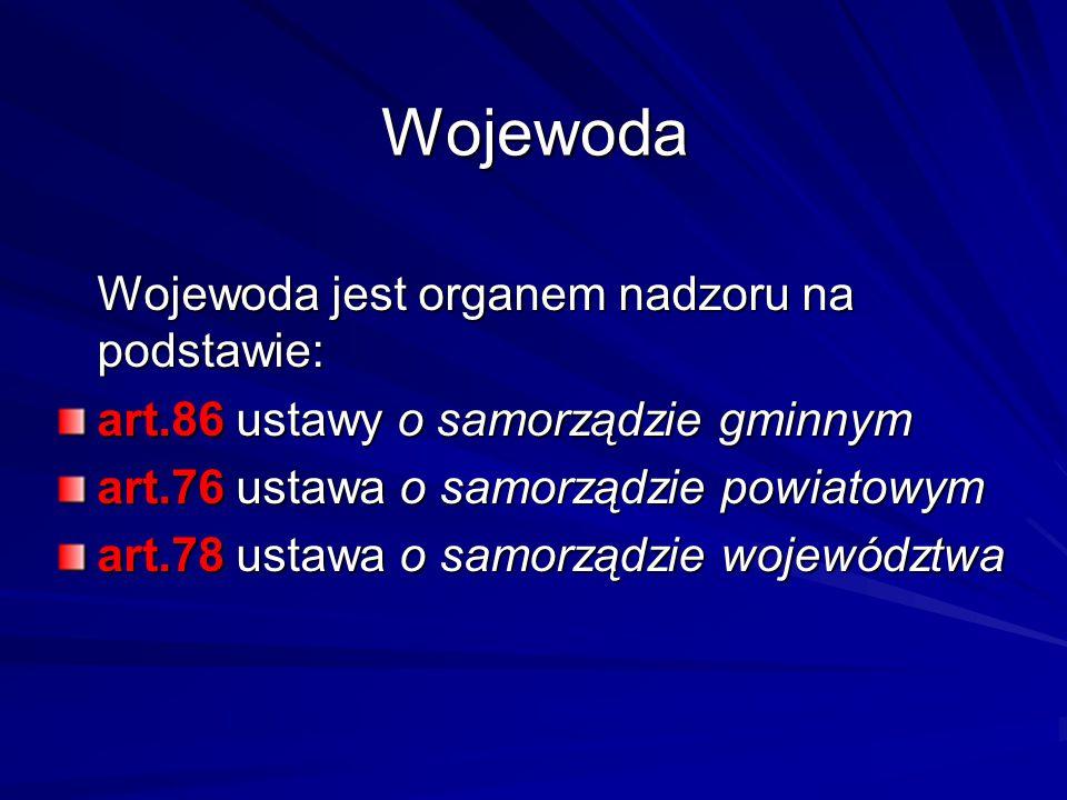Wojewoda Wojewoda jest organem nadzoru na podstawie: art.86 ustawy o samorządzie gminnym art.76 ustawa o samorządzie powiatowym art.78 ustawa o samorz