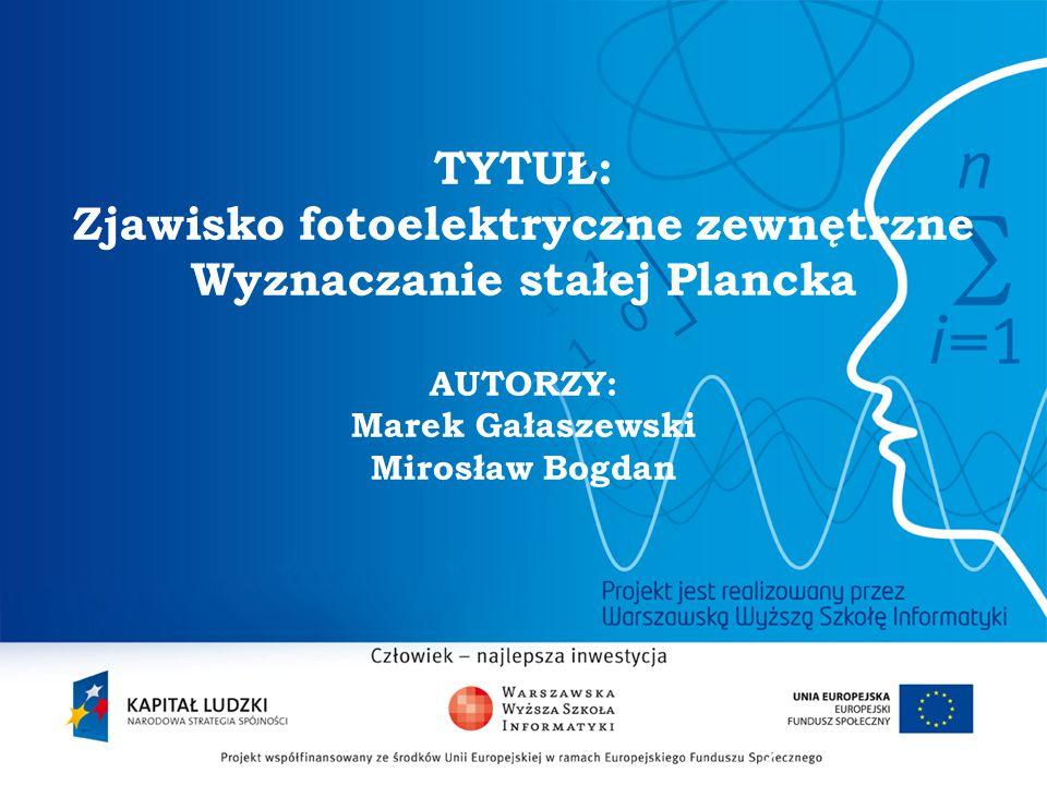 2 TYTUŁ: Zjawisko fotoelektryczne zewnętrzne Wyznaczanie stałej Plancka AUTORZY: Marek Gałaszewski Mirosław Bogdan