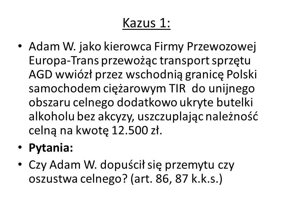Kazus 1: Adam W. jako kierowca Firmy Przewozowej Europa-Trans przewożąc transport sprzętu AGD wwiózł przez wschodnią granicę Polski samochodem ciężaro