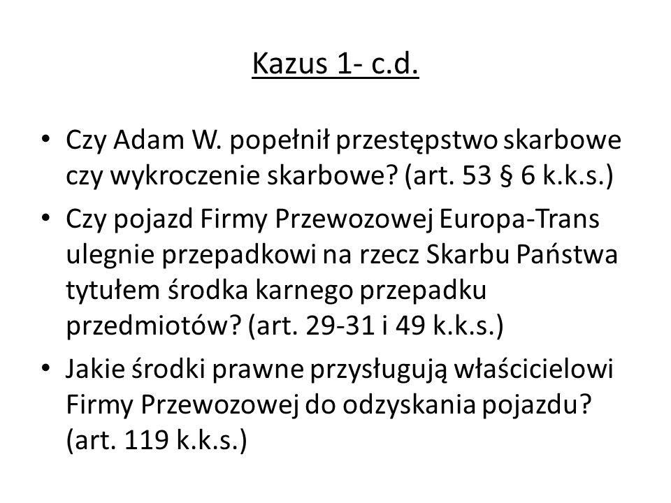 Kazus 1- c.d. Czy Adam W. popełnił przestępstwo skarbowe czy wykroczenie skarbowe? (art. 53 § 6 k.k.s.) Czy pojazd Firmy Przewozowej Europa-Trans uleg