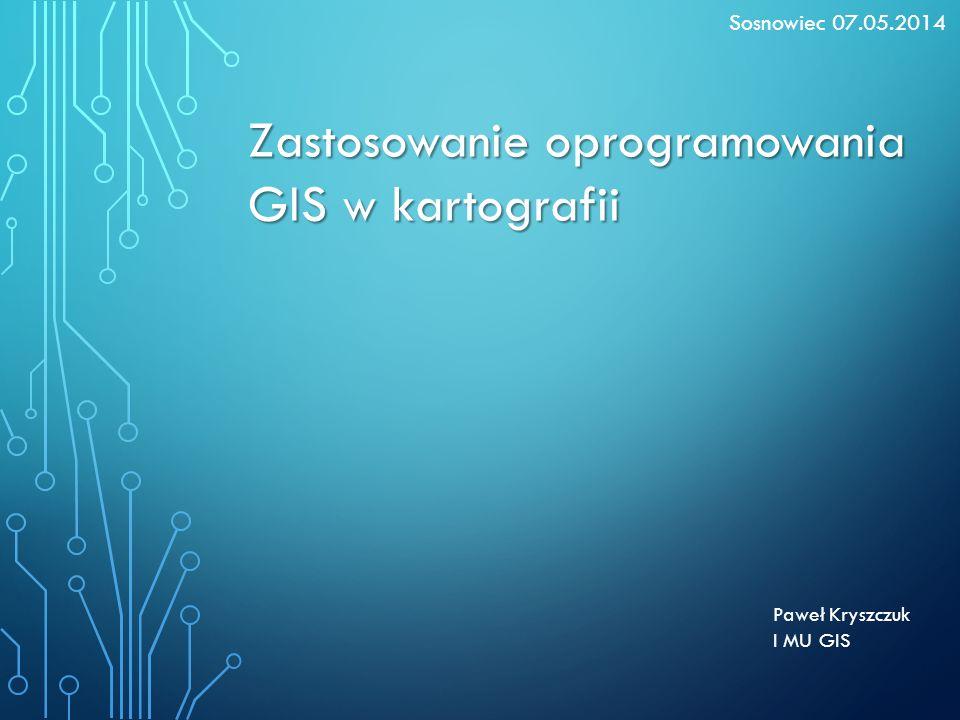 Paweł Kryszczuk I MU GIS Zastosowanie oprogramowania GIS w kartografii Sosnowiec 07.05.2014
