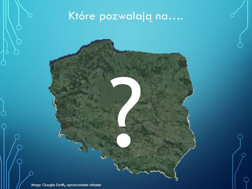 Które pozwalają na…. Mapy Google Earth, opracowanie własne