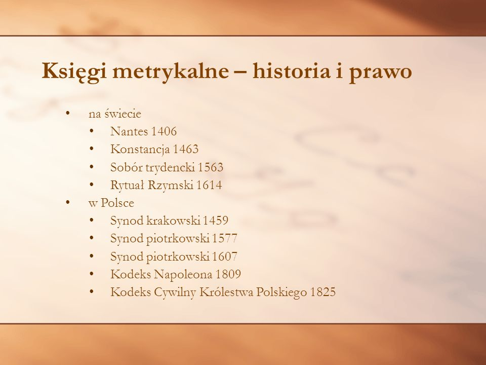 Księgi metrykalne – historia i prawo na świecie Nantes 1406 Konstancja 1463 Sobór trydencki 1563 Rytuał Rzymski 1614 w Polsce Synod krakowski 1459 Syn