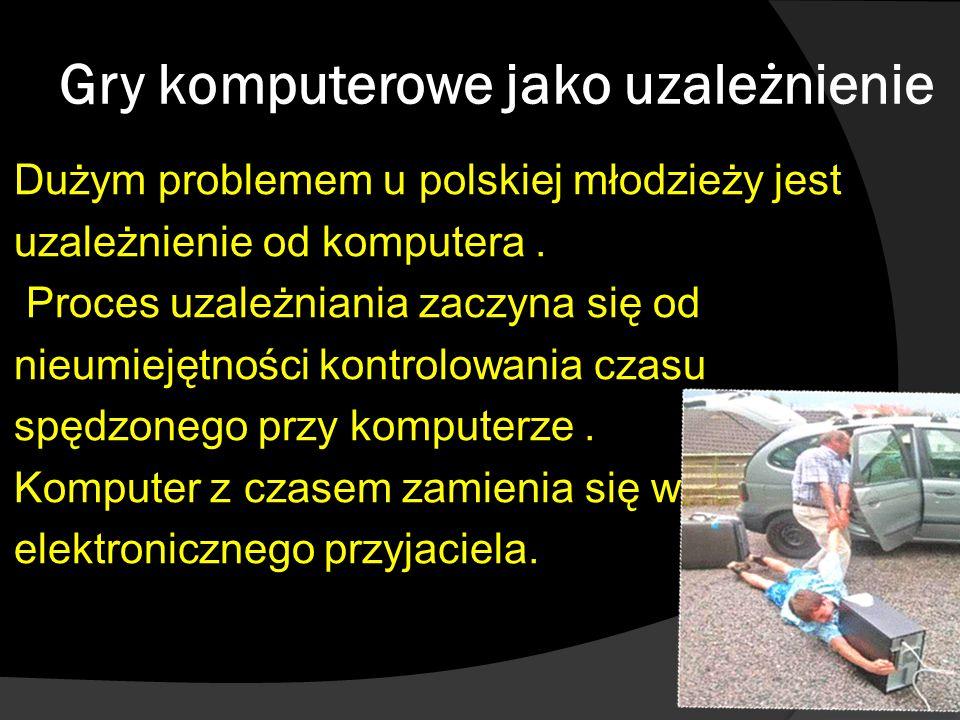 Gry komputerowe jako uzależnienie Dużym problemem u polskiej młodzieży jest uzależnienie od komputera. Proces uzależniania zaczyna się od nieumiejętno
