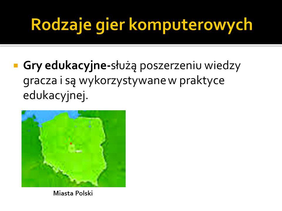  Gry edukacyjne-służą poszerzeniu wiedzy gracza i są wykorzystywane w praktyce edukacyjnej. Miasta Polski