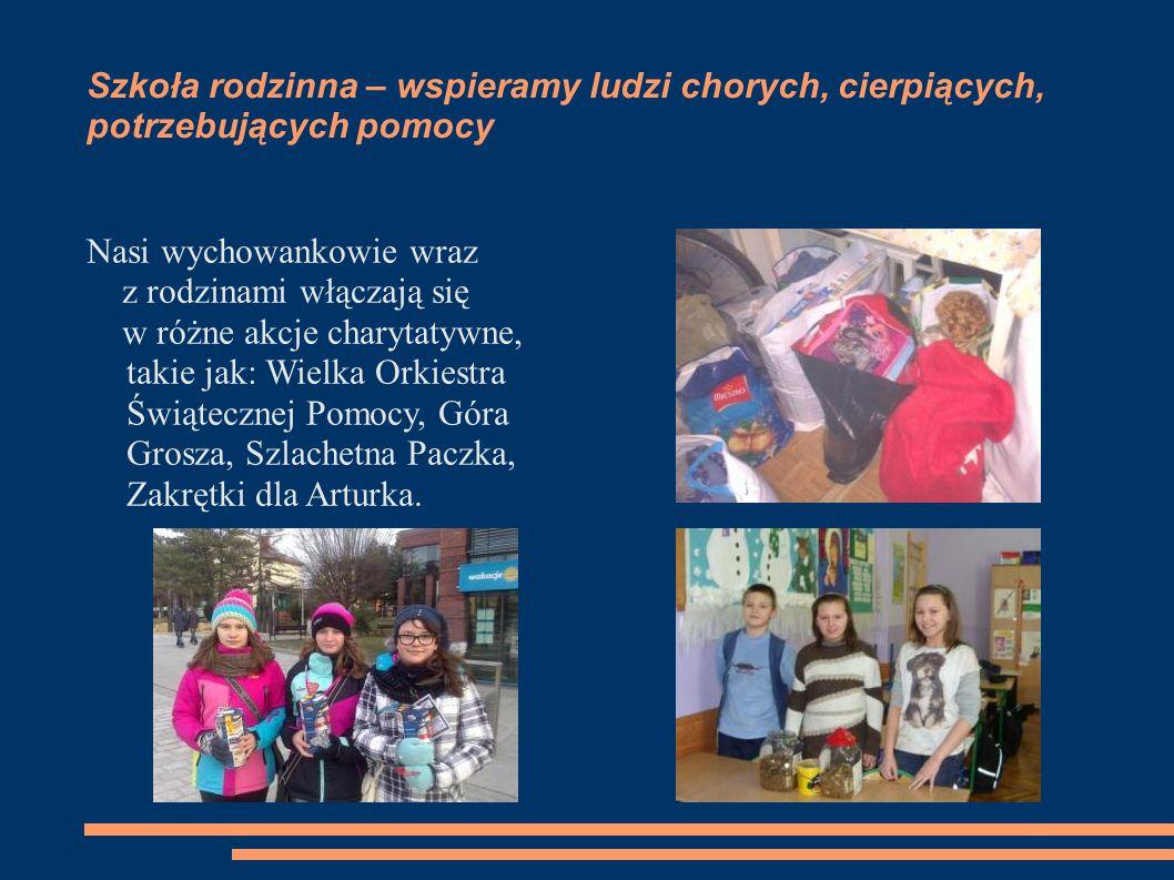 Szkoła rodzinna – wspieramy ludzi chorych, cierpiących, potrzebujących pomocy Nasi wychowankowie wraz z rodzinami włączają się w różne akcje charytaty
