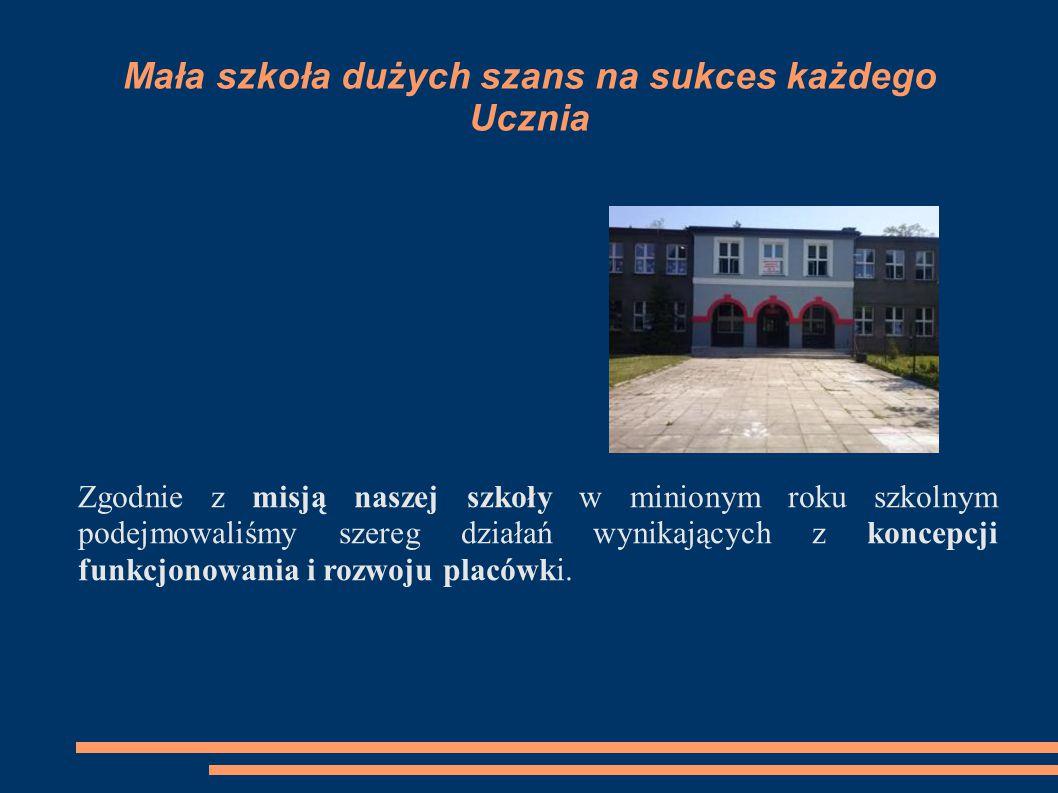 Mała szkoła dużych szans na sukces każdego Ucznia Zgodnie z misją naszej szkoły w minionym roku szkolnym podejmowaliśmy szereg działań wynikających z