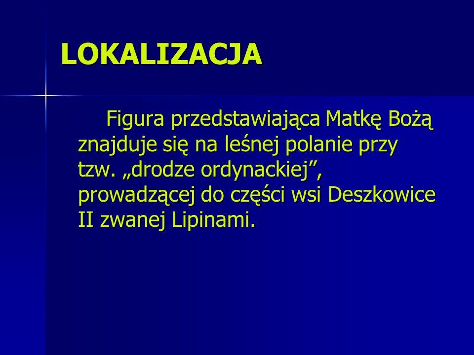 """LOKALIZACJA Figura przedstawiająca Matkę Bożą znajduje się na leśnej polanie przy tzw. """"drodze ordynackiej"""", prowadzącej do części wsi Deszkowice II z"""