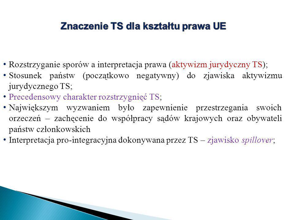 Rozstrzyganie sporów a interpretacja prawa (aktywizm jurydyczny TS); Stosunek państw (początkowo negatywny) do zjawiska aktywizmu jurydycznego TS; Precedensowy charakter rozstrzygnięć TS; Największym wyzwaniem było zapewnienie przestrzegania swoich orzeczeń – zachęcenie do współpracy sądów krajowych oraz obywateli państw członkowskich Interpretacja pro-integracyjna dokonywana przez TS – zjawisko spillover;