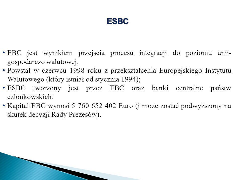 EBC jest wynikiem przejścia procesu integracji do poziomu unii- gospodarczo walutowej; Powstał w czerwcu 1998 roku z przekształcenia Europejskiego Instytutu Walutowego (który istniał od stycznia 1994); ESBC tworzony jest przez EBC oraz banki centralne państw członkowskich; Kapitał EBC wynosi 5 760 652 402 Euro (i może zostać podwyższony na skutek decyzji Rady Prezesów).