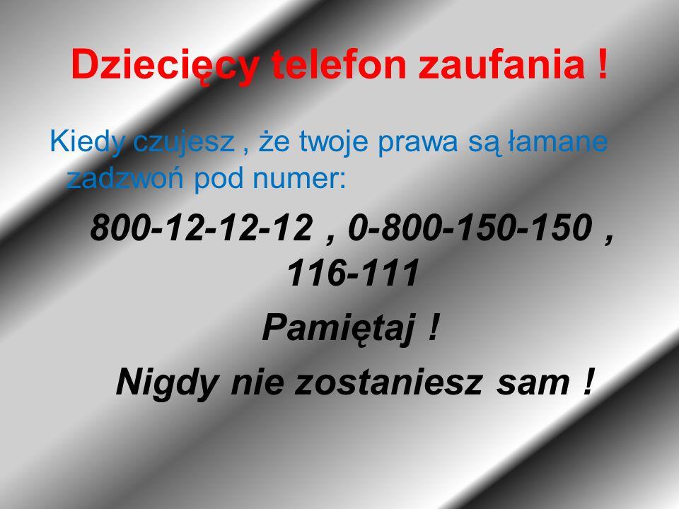 Dziecięcy telefon zaufania ! Kiedy czujesz, że twoje prawa są łamane zadzwoń pod numer: 800-12-12-12, 0-800-150-150, 116-111 Pamiętaj ! Nigdy nie zost