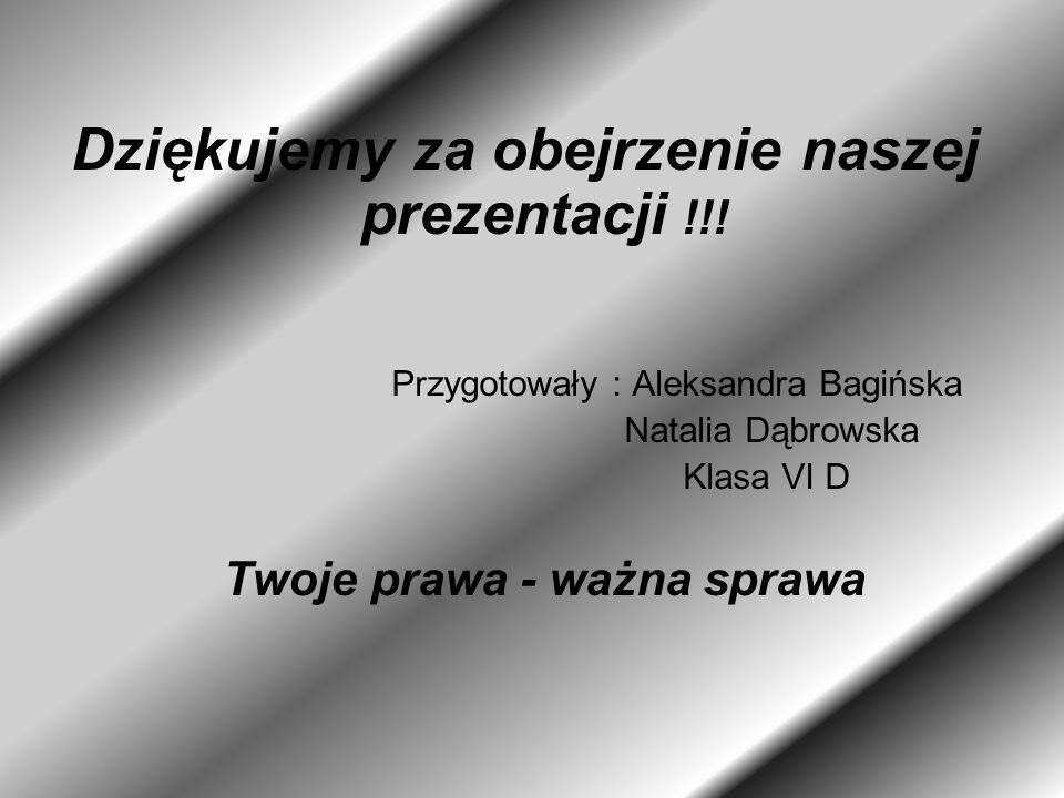 Dziękujemy za obejrzenie naszej prezentacji !!! Przygotowały : Aleksandra Bagińska Natalia Dąbrowska Klasa VI D Twoje prawa - ważna sprawa