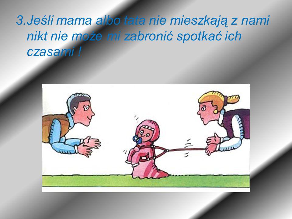 3.Jeśli mama albo tata nie mieszkają z nami nikt nie może mi zabronić spotkać ich czasami !