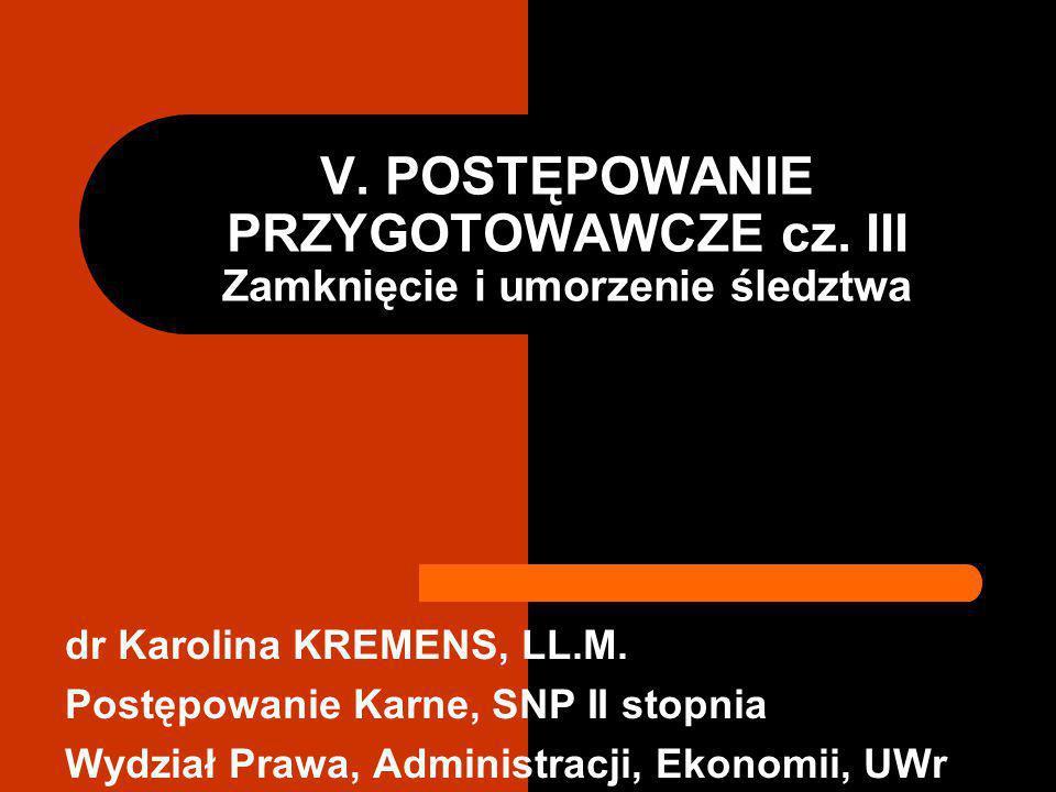 V.POSTĘPOWANIE PRZYGOTOWAWCZE cz. III Zamknięcie i umorzenie śledztwa dr Karolina KREMENS, LL.M.
