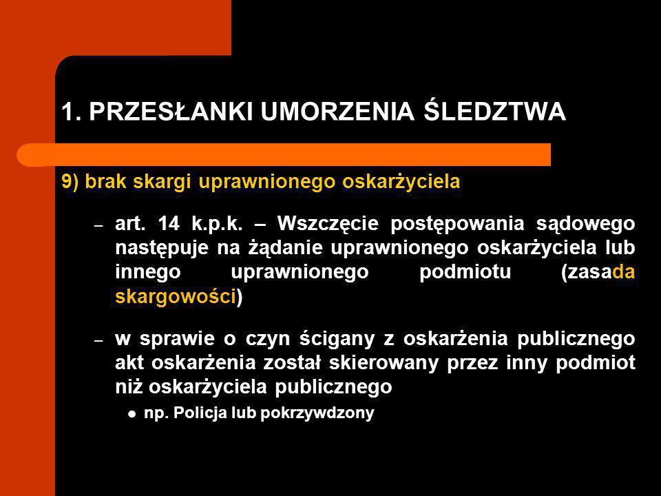 1.PRZESŁANKI UMORZENIA ŚLEDZTWA 9) brak skargi uprawnionego oskarżyciela – art.