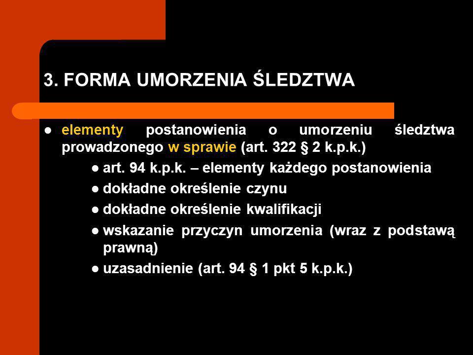 3. FORMA UMORZENIA ŚLEDZTWA elementy postanowienia o umorzeniu śledztwa prowadzonego w sprawie (art. 322 § 2 k.p.k.) art. 94 k.p.k. – elementy każdego