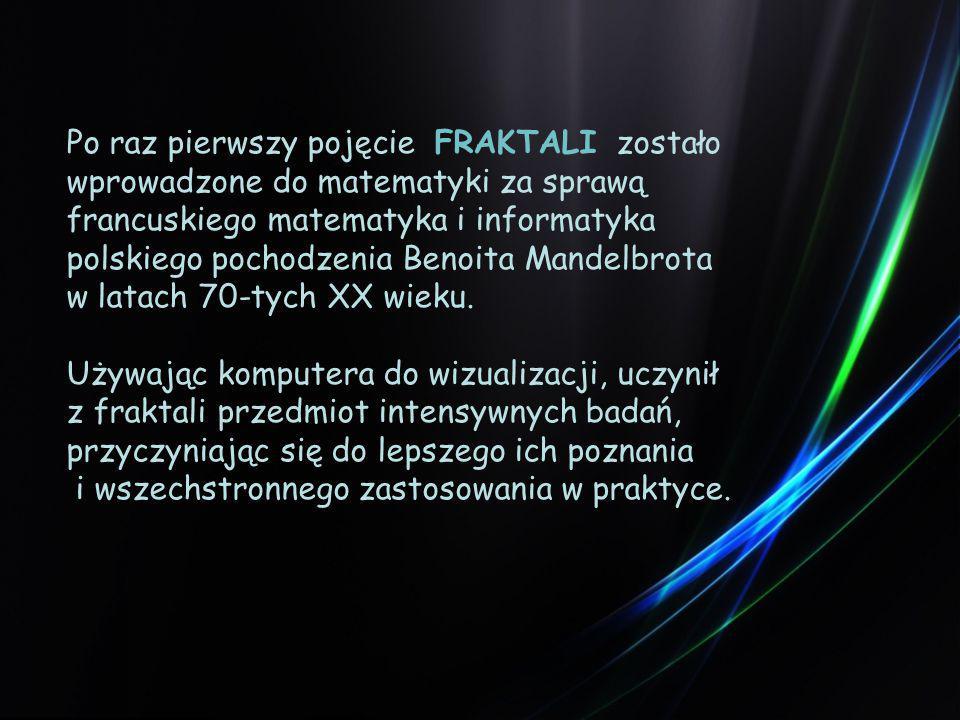 Po raz pierwszy pojęcie FRAKTALI zostało wprowadzone do matematyki za sprawą francuskiego matematyka i informatyka polskiego pochodzenia Benoita Mandelbrota w latach 70-tych XX wieku.