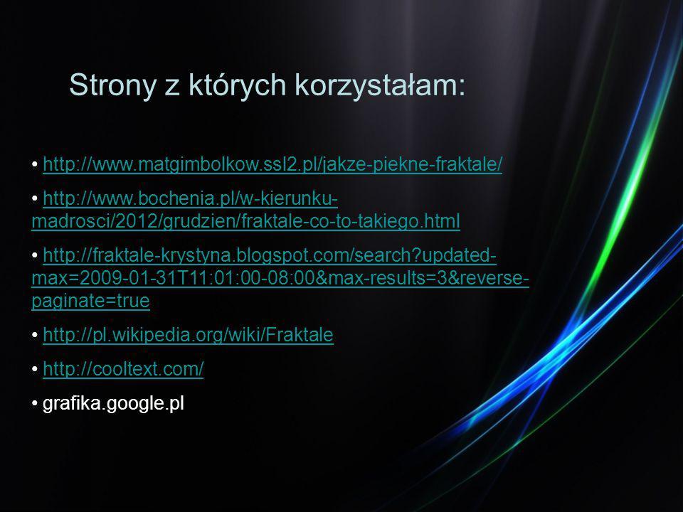 http://www.matgimbolkow.ssl2.pl/jakze-piekne-fraktale/ http://www.bochenia.pl/w-kierunku- madrosci/2012/grudzien/fraktale-co-to-takiego.htmlhttp://www.bochenia.pl/w-kierunku- madrosci/2012/grudzien/fraktale-co-to-takiego.html http://fraktale-krystyna.blogspot.com/search?updated- max=2009-01-31T11:01:00-08:00&max-results=3&reverse- paginate=truehttp://fraktale-krystyna.blogspot.com/search?updated- max=2009-01-31T11:01:00-08:00&max-results=3&reverse- paginate=true http://pl.wikipedia.org/wiki/Fraktale http://cooltext.com/ grafika.google.pl Strony z których korzystałam:
