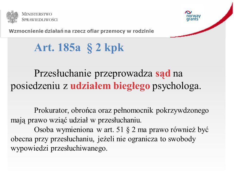 Wzmocnienie działań na rzecz ofiar przemocy w rodzinie Art. 185a § 2 kpk Przesłuchanie przeprowadza sąd na posiedzeniu z udziałem biegłego psychologa.
