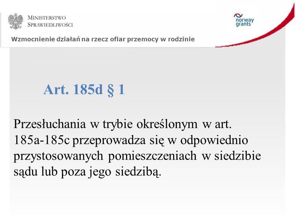 Wzmocnienie działań na rzecz ofiar przemocy w rodzinie Art. 185d § 1 Przesłuchania w trybie określonym w art. 185a-185c przeprowadza się w odpowiednio