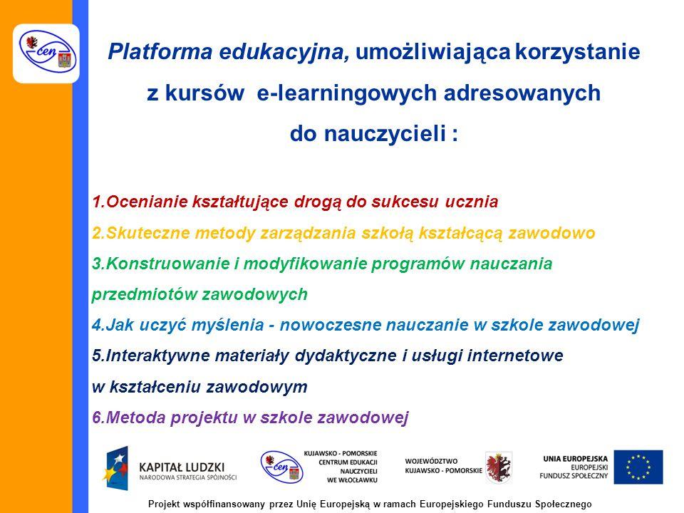 Projekt współfinansowany przez Unię Europejską w ramach Europejskiego Funduszu Społecznego 1.Ocenianie kształtujące drogą do sukcesu ucznia 2.Skuteczne metody zarządzania szkołą kształcącą zawodowo 3.Konstruowanie i modyfikowanie programów nauczania przedmiotów zawodowych 4.Jak uczyć myślenia - nowoczesne nauczanie w szkole zawodowej 5.Interaktywne materiały dydaktyczne i usługi internetowe w kształceniu zawodowym 6.Metoda projektu w szkole zawodowej Platforma edukacyjna, umożliwiająca korzystanie z kursów e-learningowych adresowanych do nauczycieli :