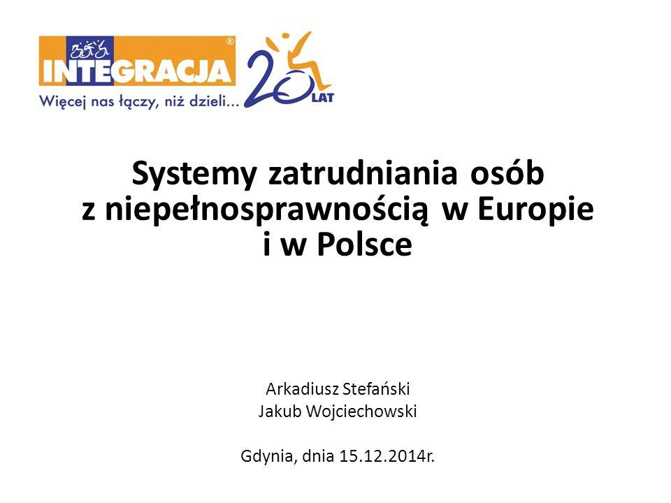 Systemy zatrudniania osób z niepełnosprawnością w Europie i w Polsce Arkadiusz Stefański Jakub Wojciechowski Gdynia, dnia 15.12.2014r.
