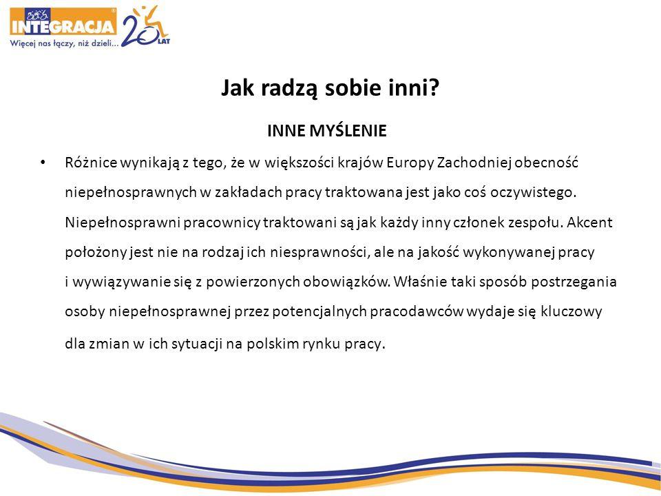 Jak radzą sobie inni? INNE MYŚLENIE Różnice wynikają z tego, że w większości krajów Europy Zachodniej obecność niepełnosprawnych w zakładach pracy tra