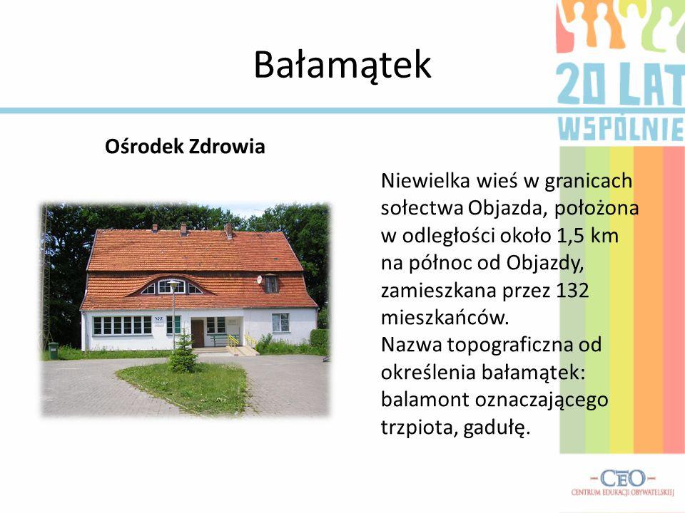 Bałamątek Ośrodek Zdrowia Niewielka wieś w granicach sołectwa Objazda, położona w odległości około 1,5 km na północ od Objazdy, zamieszkana przez 132