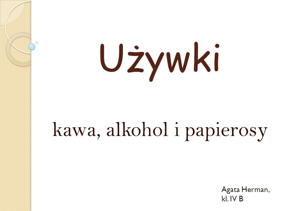 Używki kawa, alkohol i papierosy Agata Herman, kl. IV B