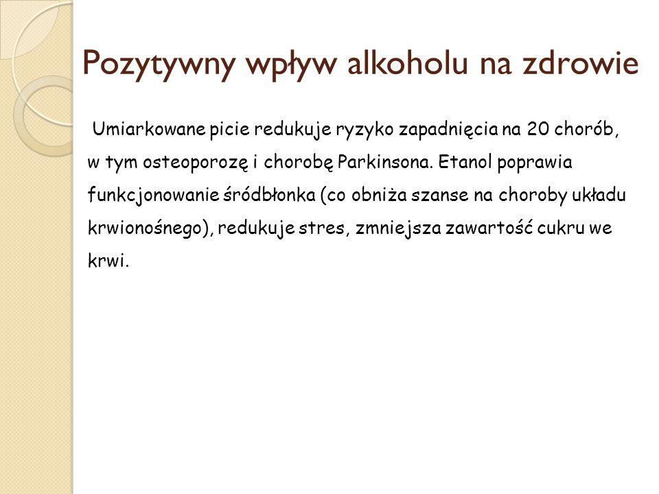 Pozytywny wpływ alkoholu na zdrowie Umiarkowane picie redukuje ryzyko zapadnięcia na 20 chorób, w tym osteoporozę i chorobę Parkinsona. Etanol poprawi