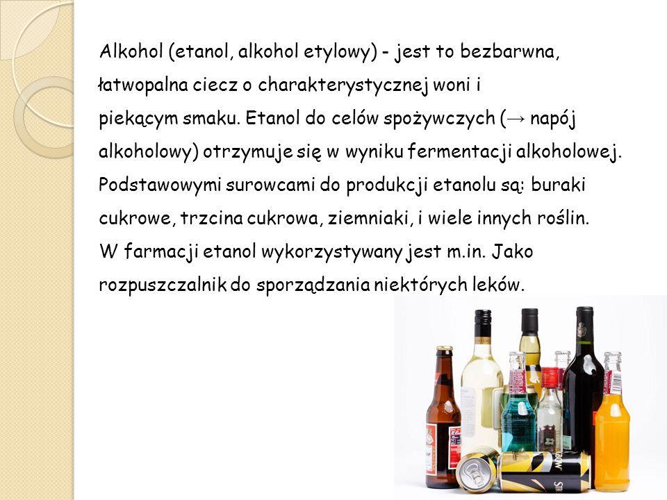 Alkohol (etanol, alkohol etylowy) - jest to bezbarwna, łatwopalna ciecz o charakterystycznej woni i piekącym smaku. Etanol do celów spożywczych ( → na