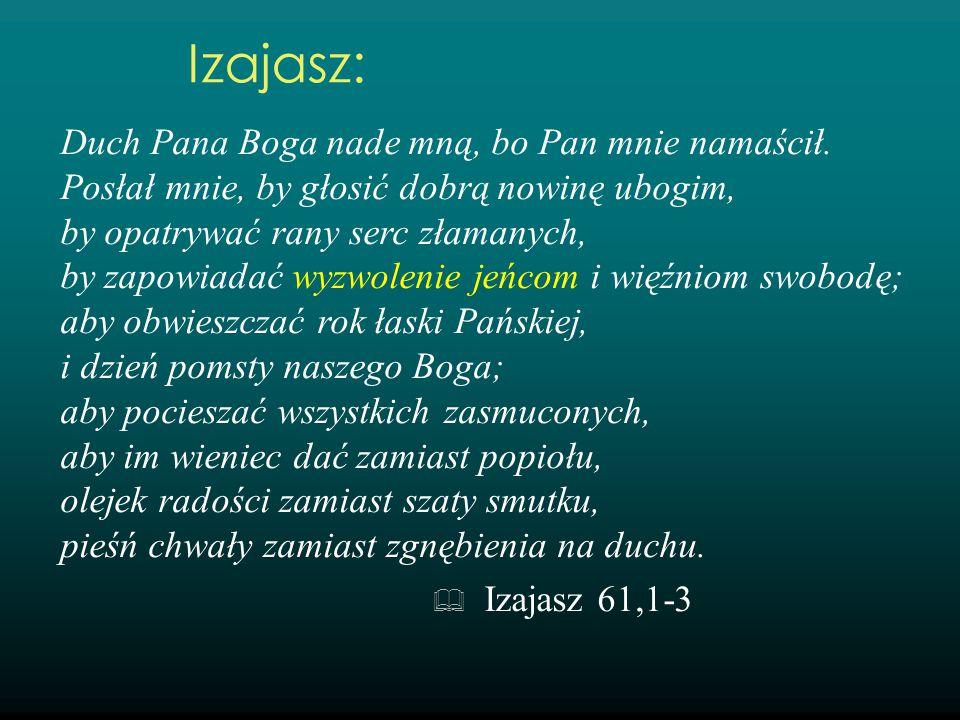 Duch Pana Boga nade mną, bo Pan mnie namaścił. Posłał mnie, by głosić dobrą nowinę ubogim, by opatrywać rany serc złamanych, by zapowiadać wyzwolenie